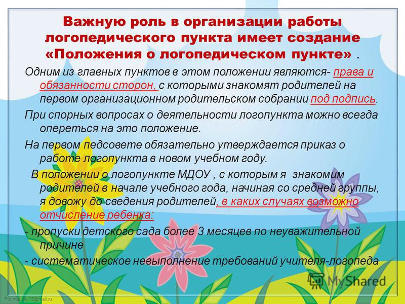 FokinaLida.75@mail.ru Важную роль в организации работы логопедического пункта имеет создание «Положения о логопедическом пункте». Одним из главных пунктов в этом положении являются- права и обязанности сторон, с которыми знакомят родителей на первом