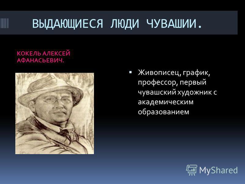ВЫДАЮЩИЕСЯ ЛЮДИ ЧУВАШИИ. КОКЕЛЬ АЛЕКСЕЙ АФАНАСЬЕВИЧ. Живописец, график, профессор, первый чувашский художник с академическим образованием