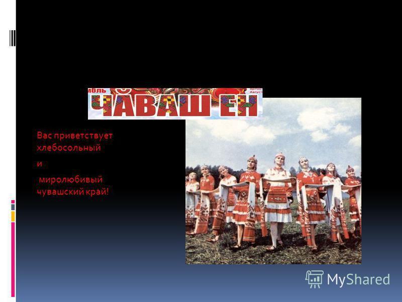 Вас приветствует хлебосольный и миролюбивый чувашский край!
