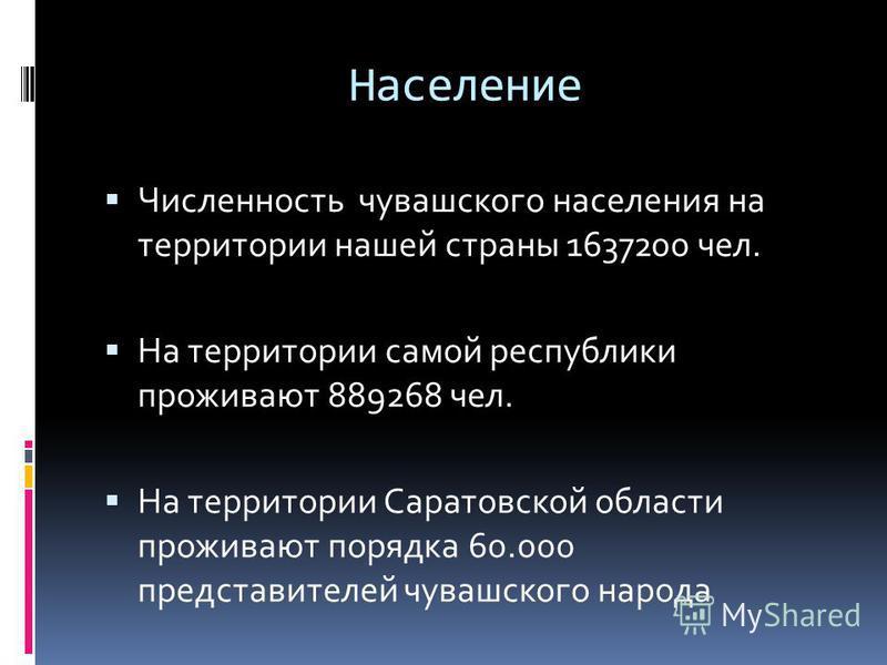 Население Численность чувашского населения на территории нашей страны 1637200 чел. На территории самой республики проживают 889268 чел. На территории Саратовской области проживают порядка 60.000 представителей чувашского народа