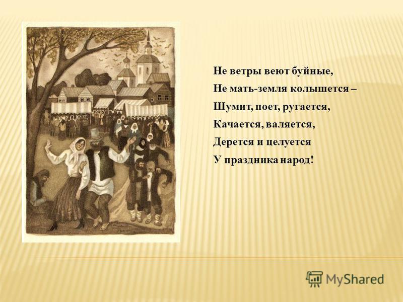 Не ветры веют буйные, Не мать-земля колышется – Шумит, поет, ругается, Качается, валяется, Дерется и целуется У праздника народ!