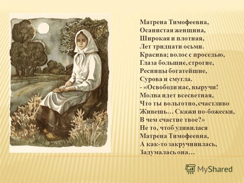 Матрена Тимофеевна, Осанистая женщина, Широкая и плотная, Лет тридцати осьми. Красива; волос с проседью, Глаза большие, строгие, Ресницы богатейшие, Сурова и смугла. - «Освободи нас, выручи! Молва идет всесветная, Что ты вольготно, счастливо Живешь…