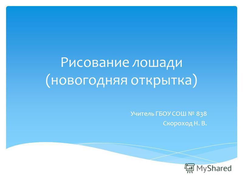 Рисование лошади (новогодняя открытка) Учитель ГБОУ СОШ 838 Скороход Н. В.