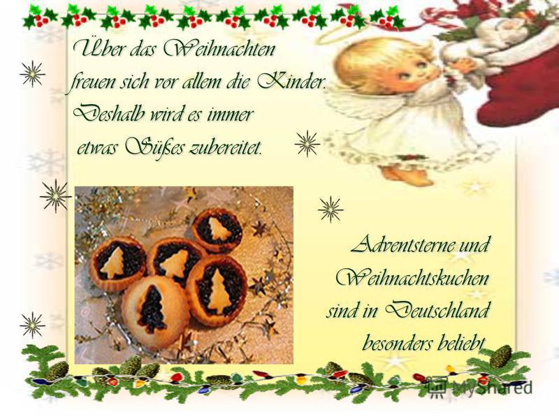 Über das Weihnachten freuen sich vor allem die Kinder. Deshalb wird es immer etwas Süßes zubereitet. etwas Süßes zubereitet. Adventsterne und Weihnachtskuchen sind in Deutschland sind in Deutschland besonders beliebt.