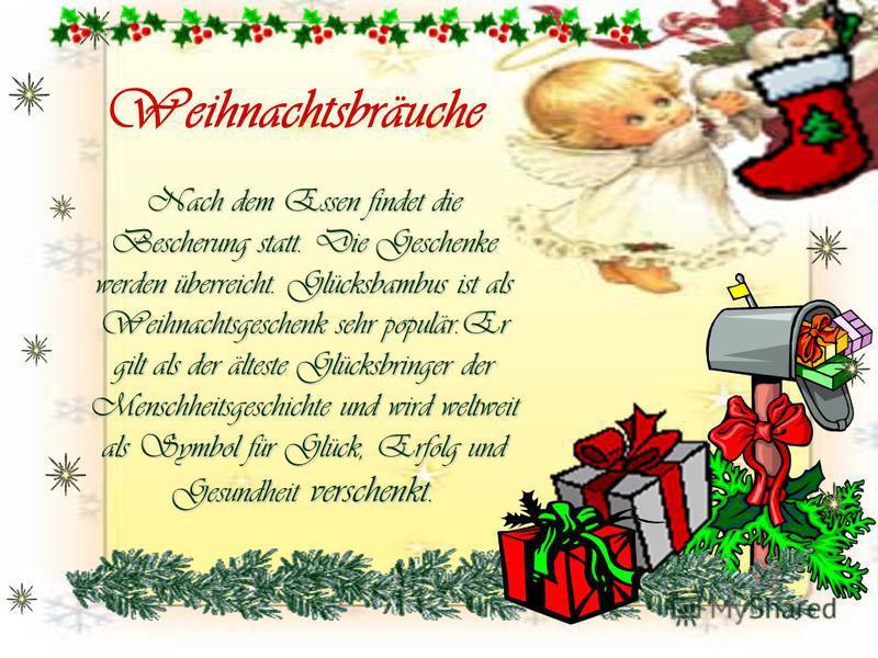 Weihnachtsbräuche Nach dem Essen findet die Bescherung statt. Die Geschenke werden überreicht. Glücksbambus ist als Weihnachtsgeschenk sehr populär.Er gilt als der älteste Glücksbringer der Menschheitsgeschichte und wird weltweit als Symbol für Glück