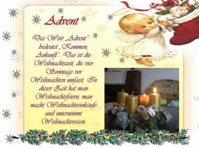 Advent Das Wort Advent bedeutet Kommen, Ankunft. Das ist die Weihnachtszeit, die vier Sonntage vor Weihnachten umfasst. In dieser Zeit hat man Weihnachtsfeiern, man macht Weihnachtseinkäufe und unternimmt Weihnachtsreisen Das Wort Advent bedeutet Kom