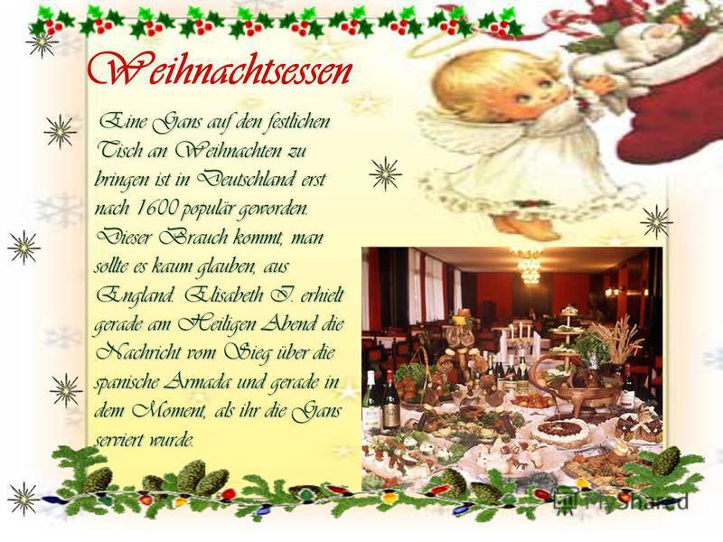 Weihnachtsessen Eine Gans auf den festlichen Tisch an Weihnachten zu bringen ist in Deutschland erst nach 1600 populär geworden. Dieser Brauch kommt, man sollte es kaum glauben, aus England. Elisabeth I. erhielt gerade am Heiligen Abend die Nachricht