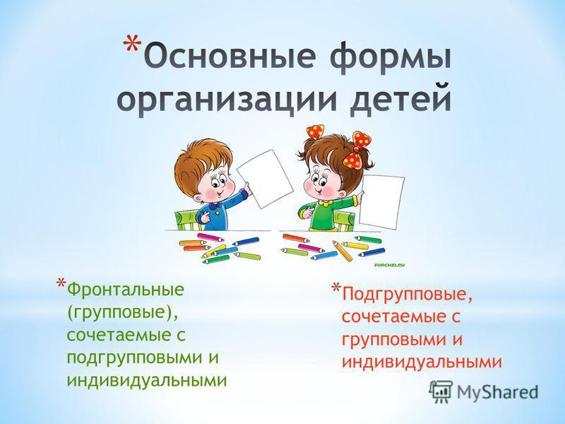 * Фронтальные (групповые), сочетаемые с подгрупповыми и индивидуальными * Подгрупповые, сочетаемые с групповыми и индивидуальными