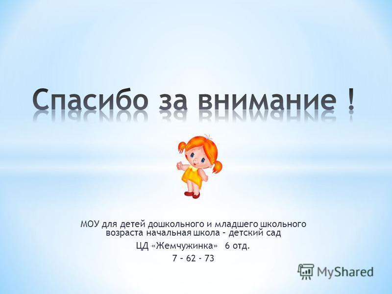 МОУ для детей дошкольного и младшего школьного возраста начальная школа – детский сад ЦД «Жемчужинка» 6 отд. 7 – 62 - 73
