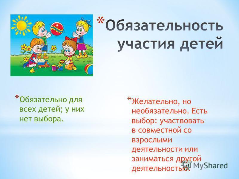* Обязательно для всех детей; у них нет выбора. * Желательно, но необязательно. Есть выбор: участвовать в совместной со взрослыми деятельности или заниматься другой деятельностью.