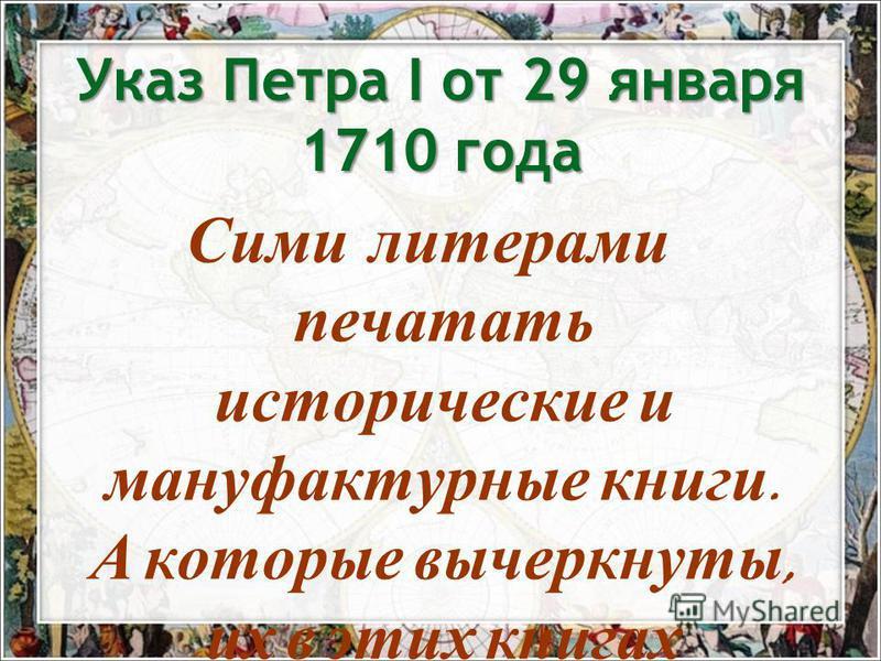 Указ Петра I от 29 января 1710 года Сими литерами печатать исторические и мануфактурные книги. А которые вычеркнуты, их в этих книгах не использовать.
