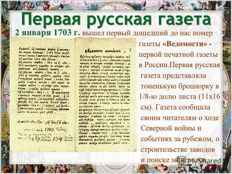 2 января 1703 г. вышел первый дошедший до нас номер газеты «Ведомости» - первой печатной газеты в России.Первая русская газета представляла тоненькую брошюрку в 1/8-ю долю листа (11 х 16 см). Газета сообщала своим читателям о ходе Северной войны и со