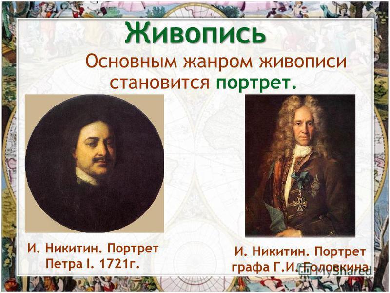 Основным жанром живописи становится портрет. И. Никитин. Портрет Петра I. 1721 г. И. Никитин. Портрет графа Г.И. Головкина Живопись
