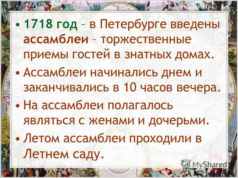 1718 год – в Петербурге введены ассамблеи – торжественные приемы гостей в знатных домах. Ассамблеи начинались днем и заканчивались в 10 часов вечера. На ассамблеи полагалось являться с женами и дочерьми. Летом ассамблеи проходили в Летнем саду.