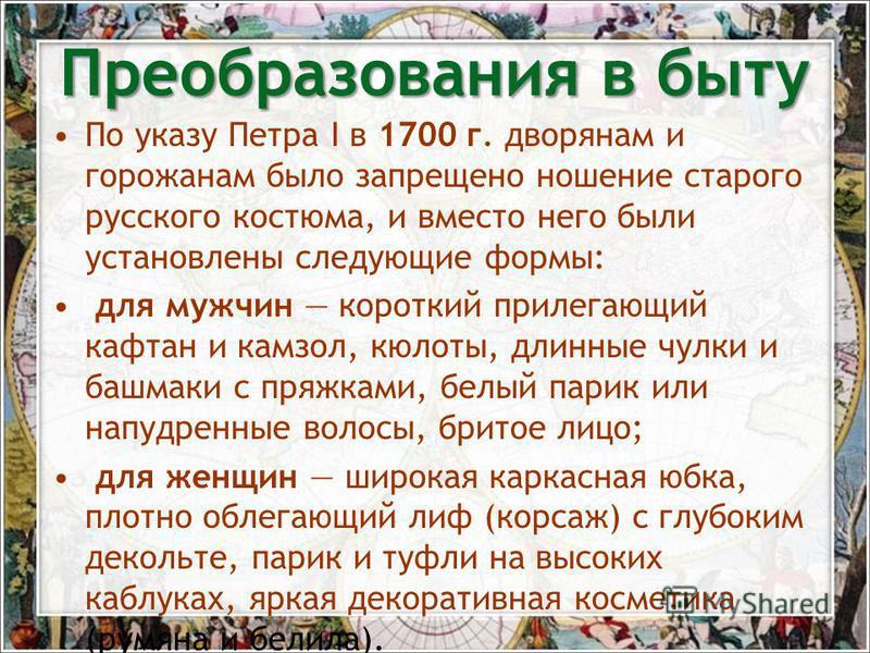 По указу Петра I в 1700 г. дворянам и горожанам было запрещено ношение старого русского костюма, и вместо него были установлены следующие формы: для мужчин короткий прилегающий кафтан и камзол, кюлоты, длинные чулки и башмаки с пряжками, белый парик