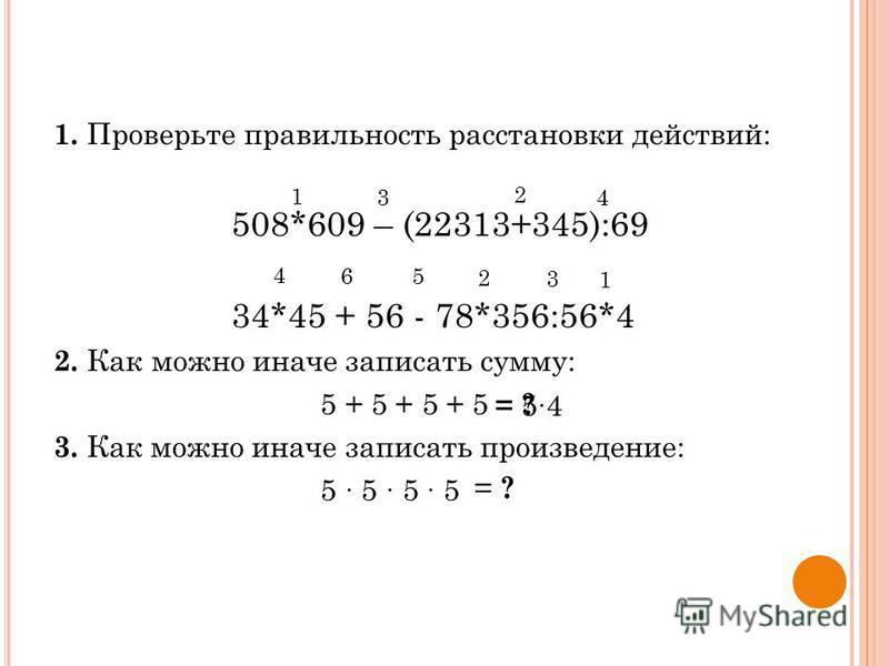 1. Проверьте правильность расстановки действий: 508*609 – (22313+345):69 34*45 + 56 - 78*356:56*4 2. Как можно иначе записать сумму: 5 + 5 + 5 + 5 3. Как можно иначе записать произведение: 5 5 1 3 2 4 4 65 2 3 1 = ? = 54 = ?