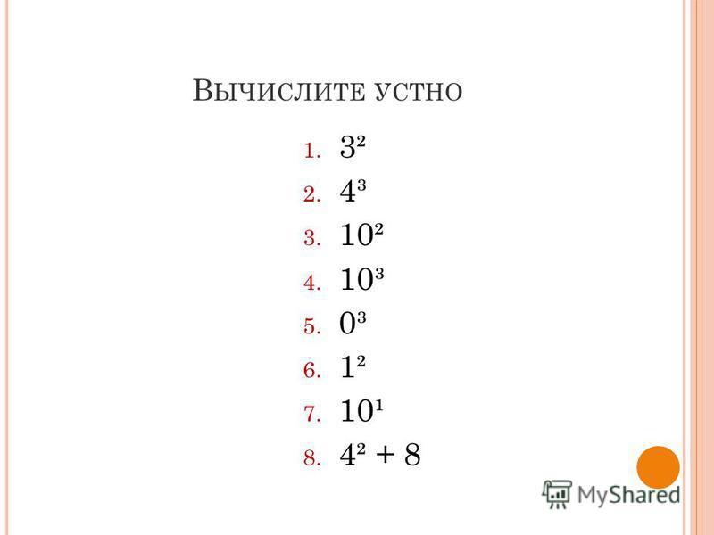 В ЫЧИСЛИТЕ УСТНО 1. 3² 2. 4³ 3. 10² 4. 10³ 5. 0³ 6. 1² 7. 10¹ 8. 4² + 8