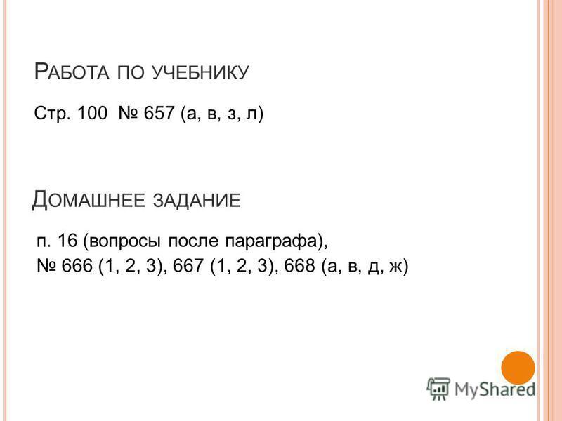 Р АБОТА ПО УЧЕБНИКУ Стр. 100 657 (а, в, з, л) Д ОМАШНЕЕ ЗАДАНИЕ п. 16 (вопросы после параграфа), 666 (1, 2, 3), 667 (1, 2, 3), 668 (а, в, д, ж)