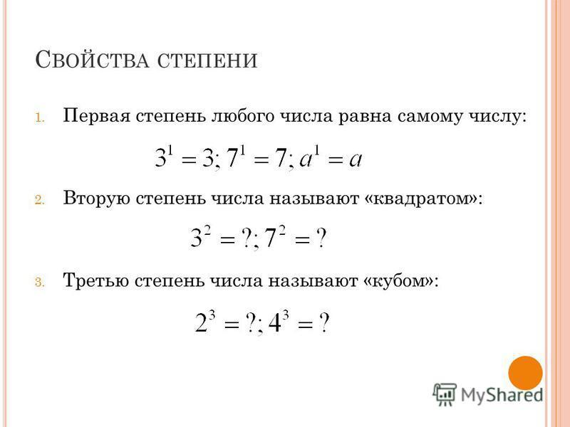 С ВОЙСТВА СТЕПЕНИ 1. Первая степень любого числа равна самому числу: 2. Вторую степень числа называют «квадратом»: 3. Третью степень числа называют «кубом»:
