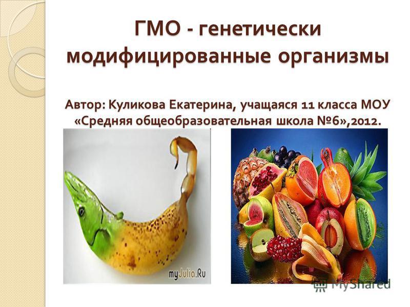 ГМО - генетически модифицированные организмы Автор : Куликова Екатерина, учащаяся 11 класса МОУ « Средняя общеобразовательная школа 6»,2012.
