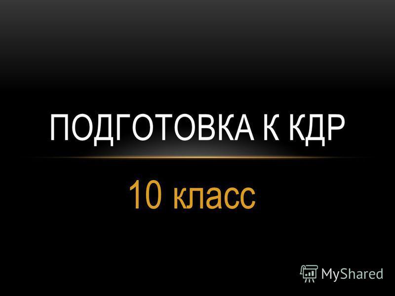 10 класс ПОДГОТОВКА К КДР
