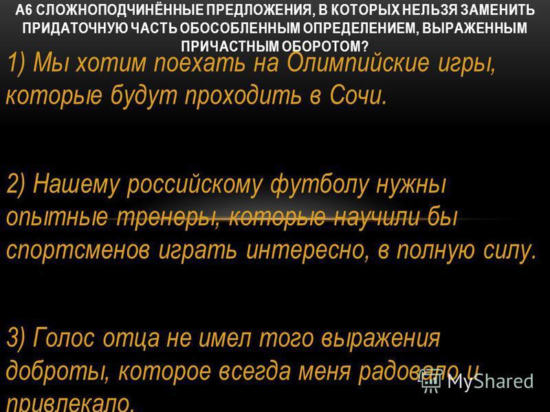 1) Мы хотим поехать на Олимпийские игры, которые будут проходить в Сочи. 2) Нашему российскому футболу нужны опытные тренеры, которые научили бы спортсменов играть интересно, в полную силу. 3) Голос отца не имел того выражения доброты, которое всегда