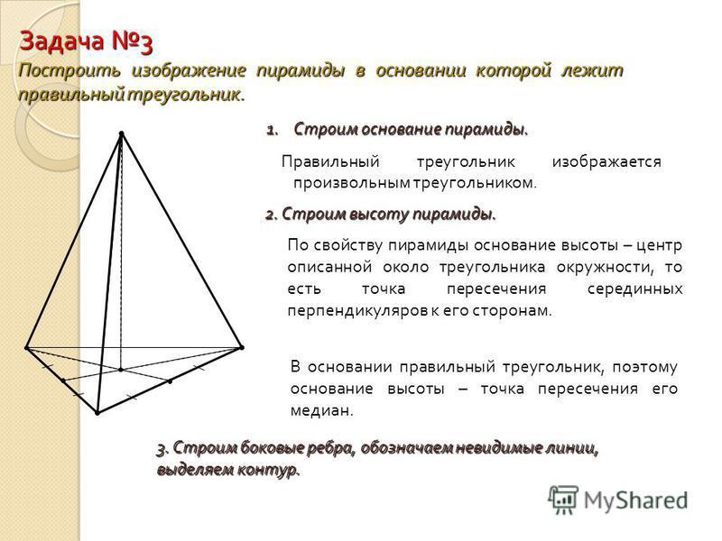 Задача 3 Построить изображение пирамиды в основании которой лежит правильный треугольник. 1. Строим основание пирамиды. Правильный треугольник изображается произвольным треугольником. 2. Строим высоту пирамиды. По свойству пирамиды основание высоты –