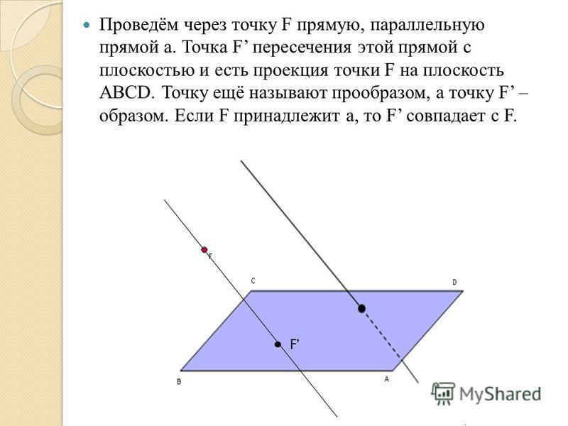 Проведём через точку F прямую, параллельную прямой а. Точка F пересечения этой прямой с плоскостью и есть проекция точки F на плоскость ABCD. Точку ещё называют прообразом, а точку F – образом. Если F принадлежит а, то F совпадает с F. F