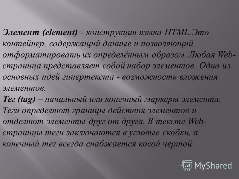 Элемент (element) - конструкция языка HTML.Это контейнер, содержащий данные и позволяющий отформатировать их определённым образом. Любая Web- страница представляет собой набор элементов. Одна из основных идей гипертекста - возможность вложения элемен