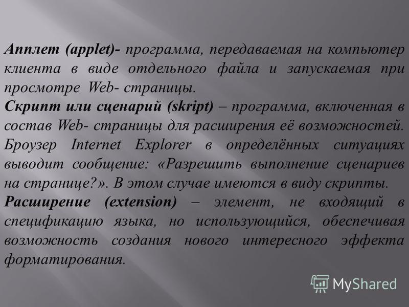 Апплет (applet)- программа, передаваемая на компьютер клиента в виде отдельного файла и запускаемая при просмотре Web- страницы. Скрипт или сценарий (skript) – программа, включенная в состав Web- страницы для расширения её возможностей. Броузер Inter