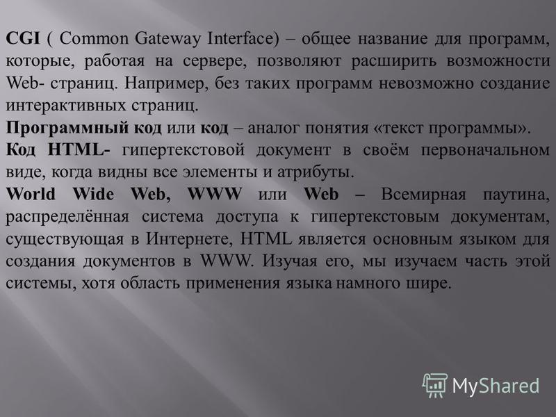 CGI ( Common Gateway Interface) – общее название для программ, которые, работая на сервере, позволяют расширить возможности Web- страниц. Например, без таких программ невозможно создание интерактивных страниц. Программный код или код – аналог понятия
