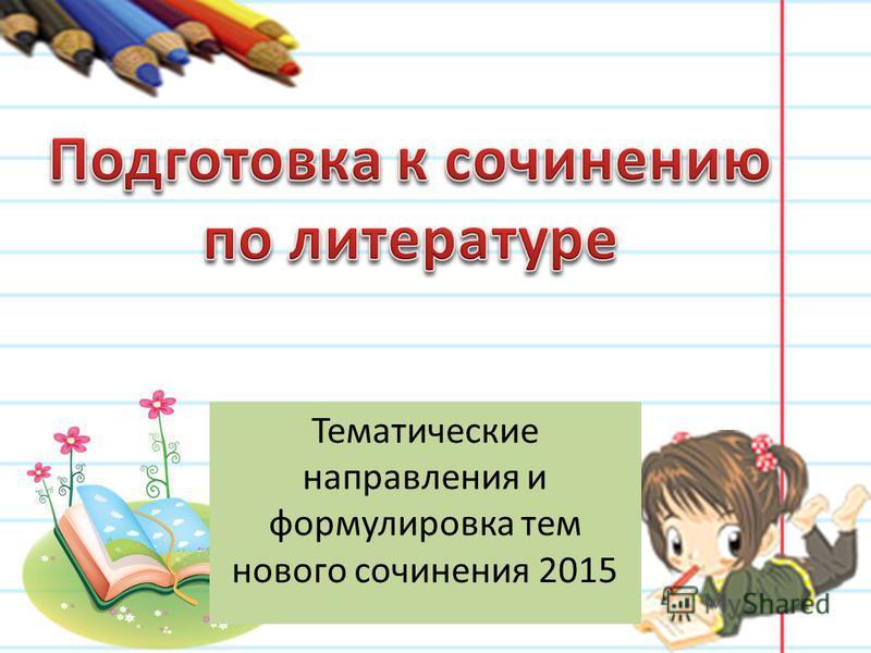 Тематические направления и формулировка тем нового сочинения 2015