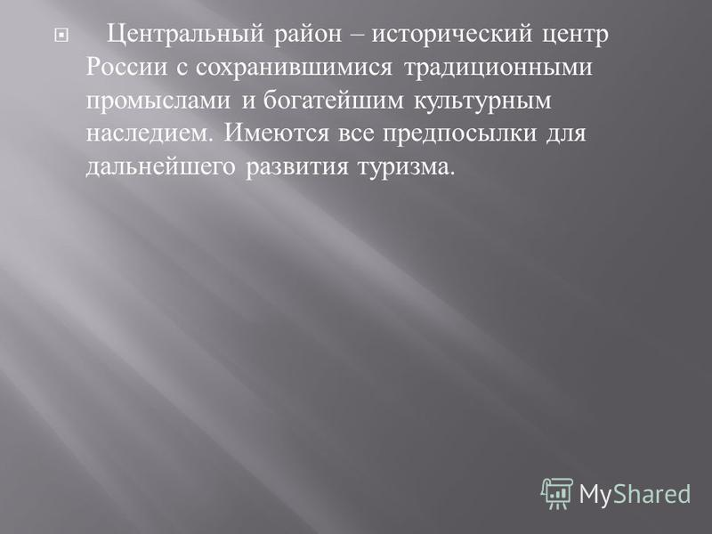 Центральный район – исторический центр России с сохранившимися традиционными промыслами и богатейшим культурным наследием. Имеются все предпосылки для дальнейшего развития туризма.