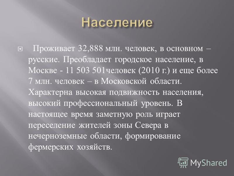 Проживает 32,888 млн. человек, в основном – русские. Преобладает городское население, в Москве - 11 503 501 человек (2010 г.) и еще более 7 млн. человек – в Московской области. Характерна высокая подвижность населения, высокий профессиональный уровен