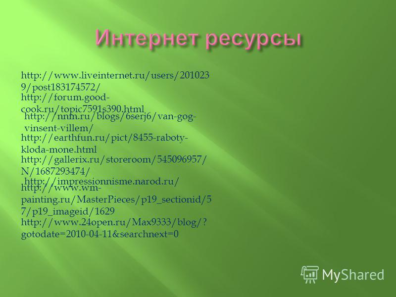http://www.liveinternet.ru/users/201023 9/post183174572/ http://forum.good- cook.ru/topic7591s390. html http://nnm.ru/blogs/6serj6/van-gog- vinsent-villem/ http://earthfun.ru/pict/8455-raboty- kloda-mone.html http://gallerix.ru/storeroom/545096957/ N