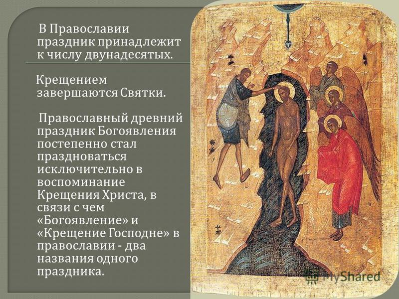 В Православии праздник принадлежит к числу двунадесятых. Крещением завершаются Святки. Православный древний праздник Богоявления постепенно стал праздноваться исключительно в воспоминание Крещения Христа, в связи с чем « Богоявление » и « Крещение Го