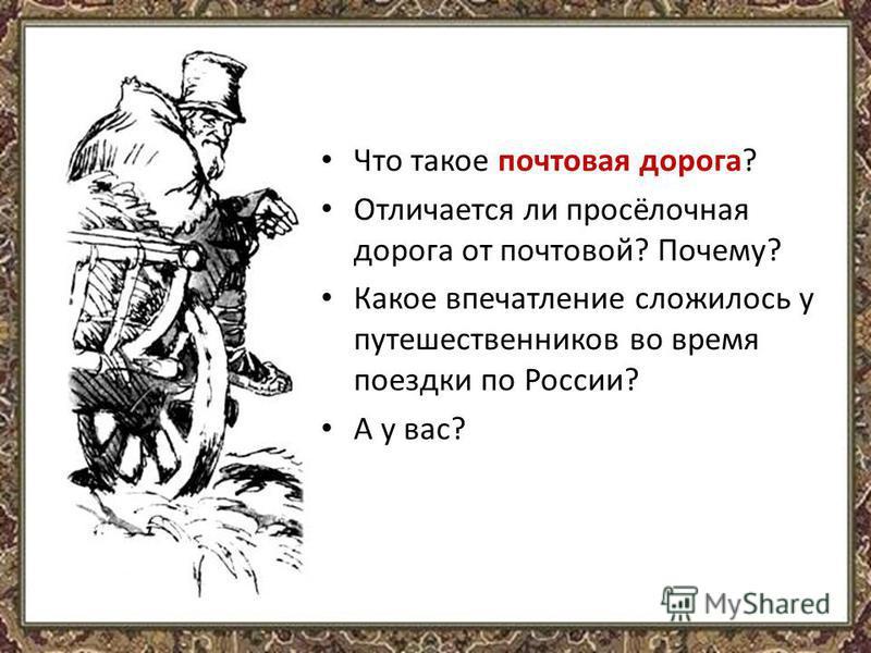 Что такое почтовая дорога? Отличается ли просёлочная дорога от почтовой? Почему? Какое впечатление сложилось у путешественников во время поездки по России? А у вас?
