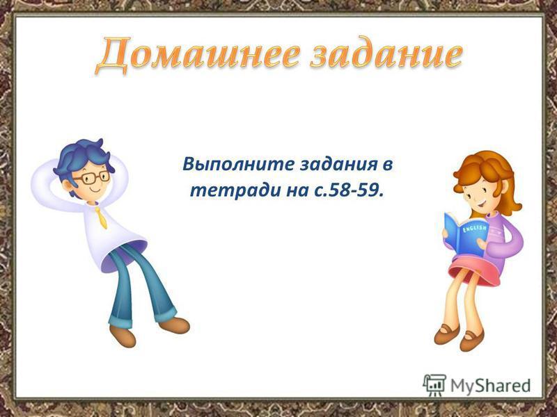 Выполните задания в тетради на с.58-59.