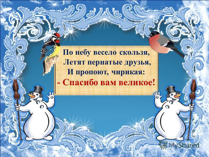 По небу весело скользя, Летят пернатые друзья, И пропоют, чирикая: - Спасибо вам великое!