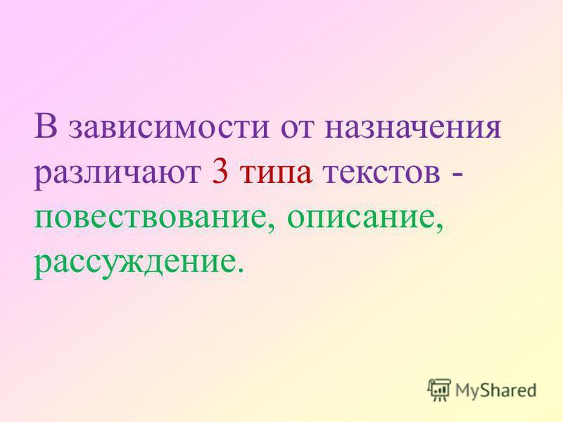 В зависимости от назначения различают 3 типа текстов - повествование, описание, рассуждение.
