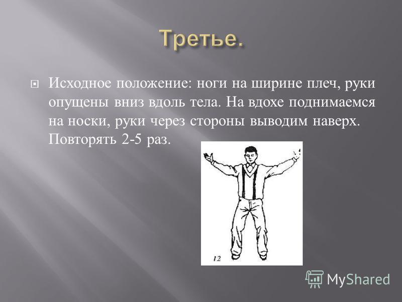 Исходное положение : ноги на ширине плеч, руки опущены вниз вдоль тела. На вдохе поднимаемся на носки, руки через стороны выводим наверх. Повторять 2-5 раз.