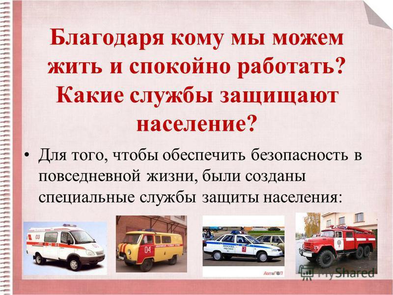 Благодаря кому мы можем жить и спокойно работать? Какие службы защищают население? Для того, чтобы обеспечить безопасность в повседневной жизни, были созданы специальные службы защиты населения: