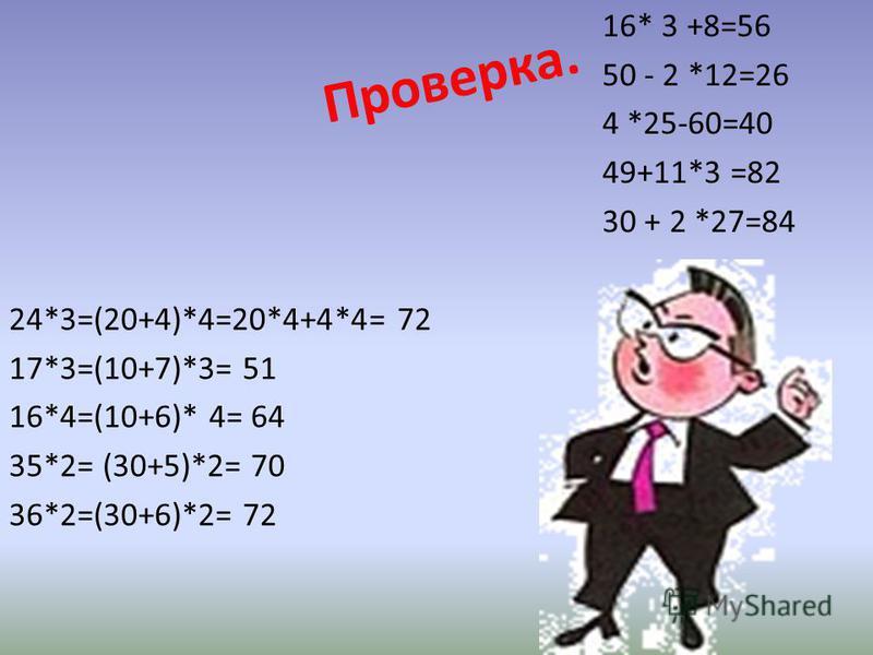 Проверка. 24*3=(20+4)*4=20*4+4*4= 72 17*3=(10+7)*3= 51 16*4=(10+6)* 4= 64 35*2= (30+5)*2= 70 36*2=(30+6)*2= 72 16* 3 +8=56 50 - 2 *12=26 4 *25-60=40 49+11*3 =82 30 + 2 *27=84