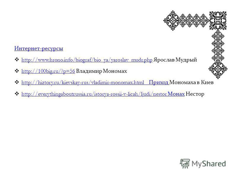 Интернет-ресурсы http://www.hrono.info/biograf/bio_ya/yaroslav_mudr.php Ярослав Мудрый http://www.hrono.info/biograf/bio_ya/yaroslav_mudr.php http://100big.ru/?p=56 Владимир Мономах http://100big.ru/?p=56 http://hiztory.ru/kievskay-rus/vladimir-monom