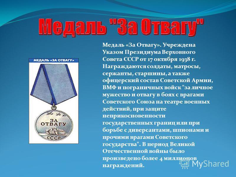 Медаль «За Отвагу». Учреждена Указом Президиума Верховного Совета СССР от 17 октября 1938 г. Награждаются солдаты, матросы, сержанты, старшины, а также офицерский состав Советской Армии, ВМФ и пограничных войск