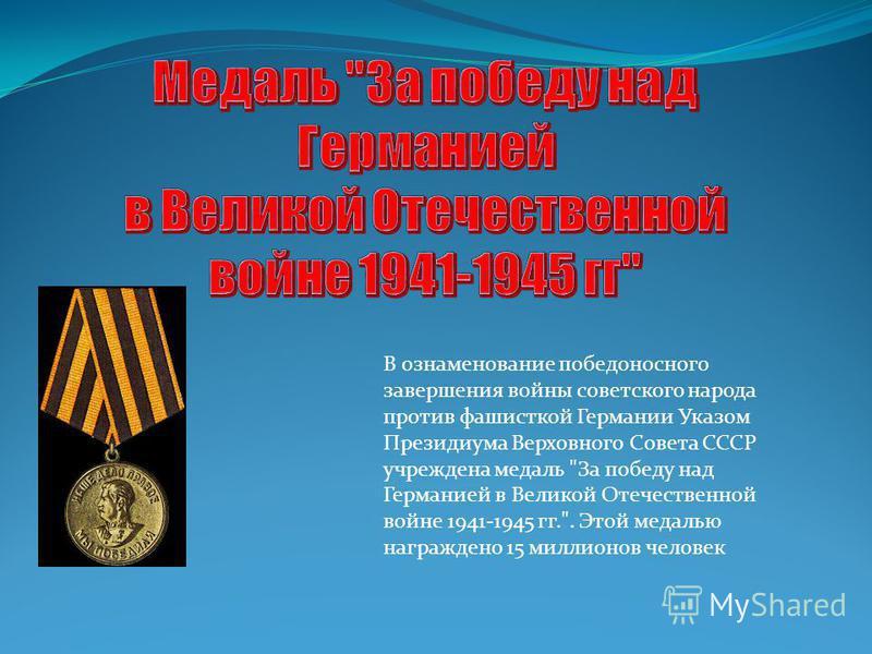 В ознаменование победоносного завершения войны советского народа против фашисткой Германии Указом Президиума Верховного Совета СССР учреждена медаль