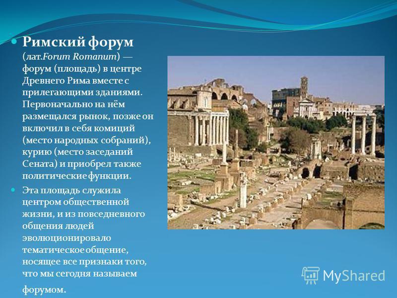 Римский форум (лат.Forum Romanum) форум (площадь) в центре Древнего Рима вместе с прилегающими зданиями. Первоначально на нём размещался рынок, позже он включил в себя комиций (место народных собраний), курию (место заседаний Сената) и приобрел также