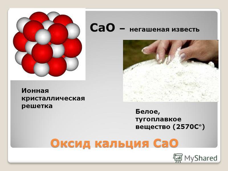 Оксид кальция CaO СaO – негашеная известь Белое, тугоплавкое вещество (2570С) Ионная кристаллическая решетка