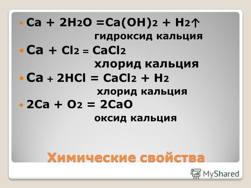 Ca + 2H 2 O =Ca(OH) 2 + H 2 гидроксид кальция Ca + Cl 2 = CaCl 2 хлорид кальция Ca + 2HCl = CaCl 2 + H 2 хлорид кальция 2Ca + O 2 = 2CaO оксид кальция