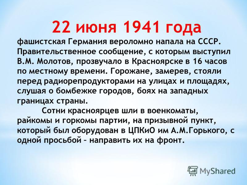 22 июня 1941 года фашистская Германия вероломно напала на СССР. Правительственное сообщение, с которым выступил В.М. Молотов, прозвучало в Красноярске в 16 часов по местному времени. Горожане, замерев, стояли перед радиорепродукторами на улицах и пло